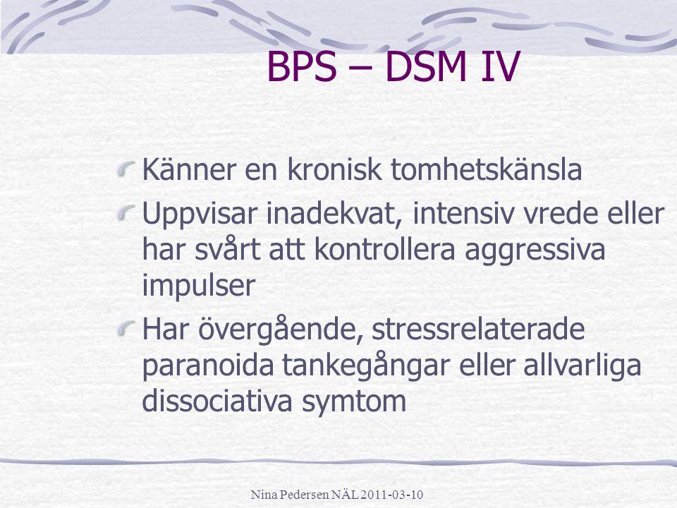 Nina Pedersen NÄL 2011-03-10 BPS – DSM IV Känner en kronisk tomhetskänsla Uppvisar inadekvat, intensiv vrede eller har svårt att kontrollera aggressiv