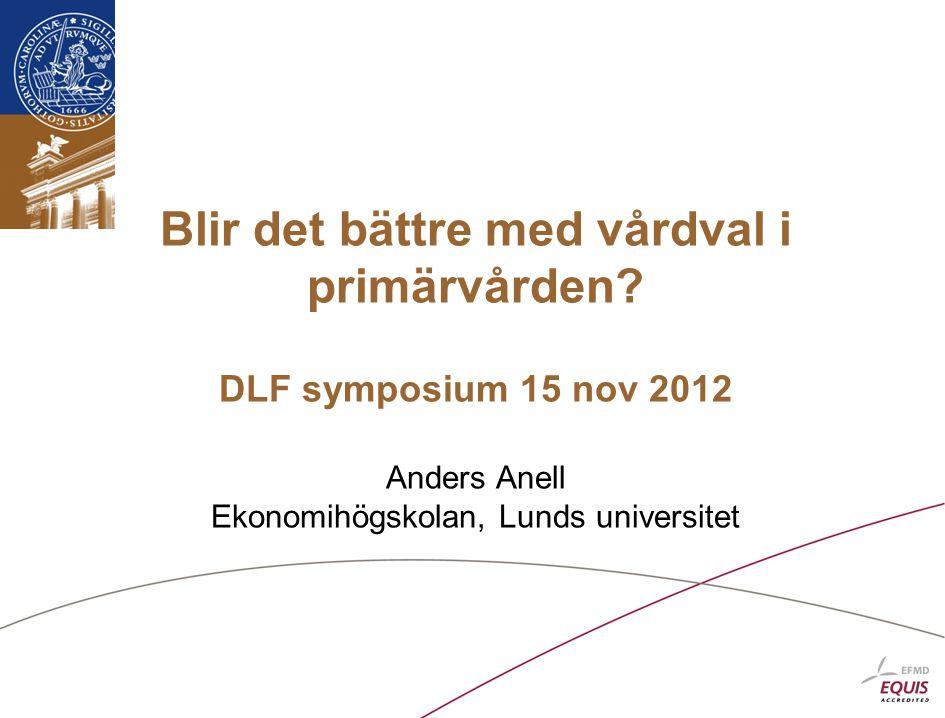 Blir det bättre med vårdval i primärvården? DLF symposium 15 nov 2012 Anders Anell Ekonomihögskolan, Lunds universitet