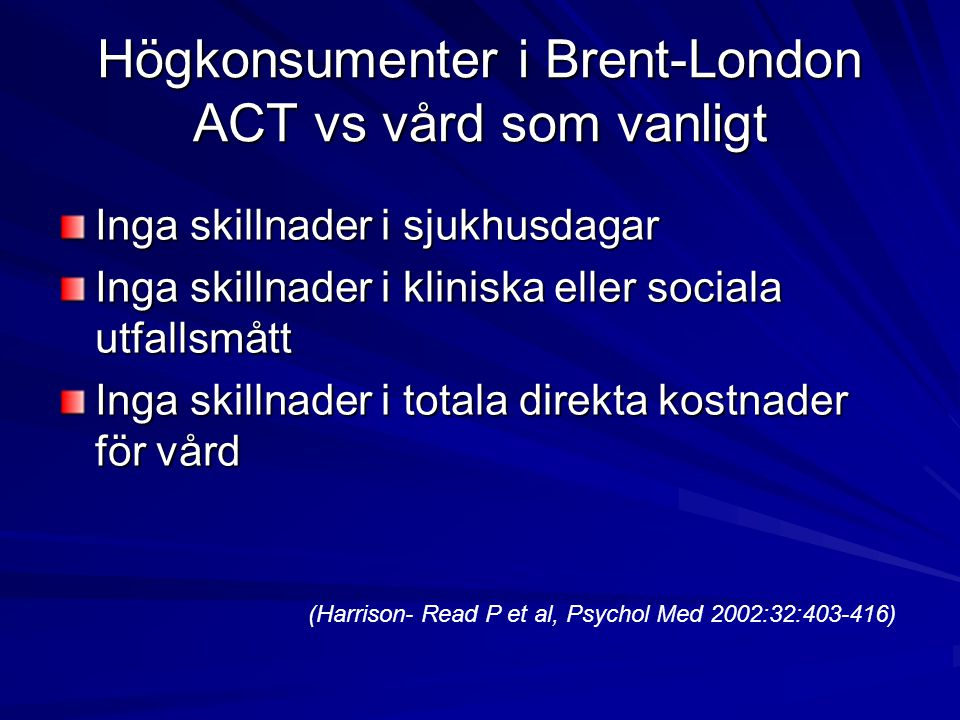 Högkonsumenter i Brent-London ACT vs vård som vanligt Inga skillnader i sjukhusdagar Inga skillnader i kliniska eller sociala utfallsmått Inga skillnader i totala direkta kostnader för vård (Harrison- Read P et al, Psychol Med 2002:32:403-416)