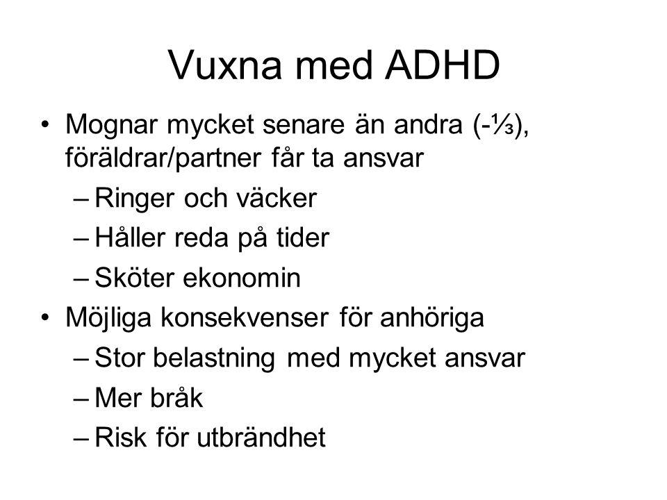 Vuxna med ADHD Mognar mycket senare än andra (-⅓), föräldrar/partner får ta ansvar –Ringer och väcker –Håller reda på tider –Sköter ekonomin Möjliga k