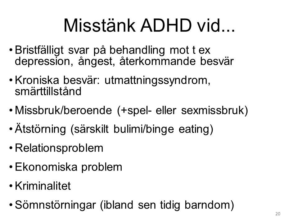 Misstänk ADHD vid... Bristfälligt svar på behandling mot t ex depression, ångest, återkommande besvär Kroniska besvär: utmattningssyndrom, smärttillst