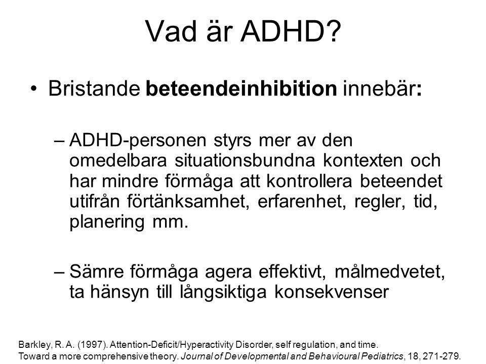 Vad är ADHD? Bristande beteendeinhibition innebär: –ADHD-personen styrs mer av den omedelbara situationsbundna kontexten och har mindre förmåga att ko