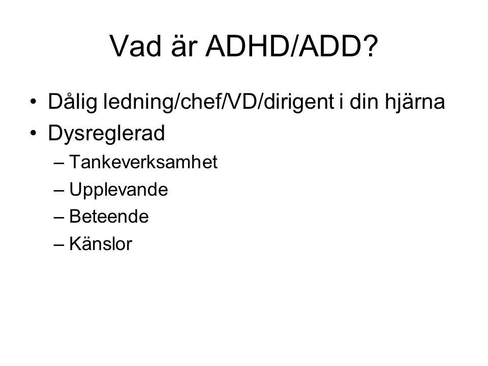 Vad är ADHD/ADD? Dålig ledning/chef/VD/dirigent i din hjärna Dysreglerad –Tankeverksamhet –Upplevande –Beteende –Känslor