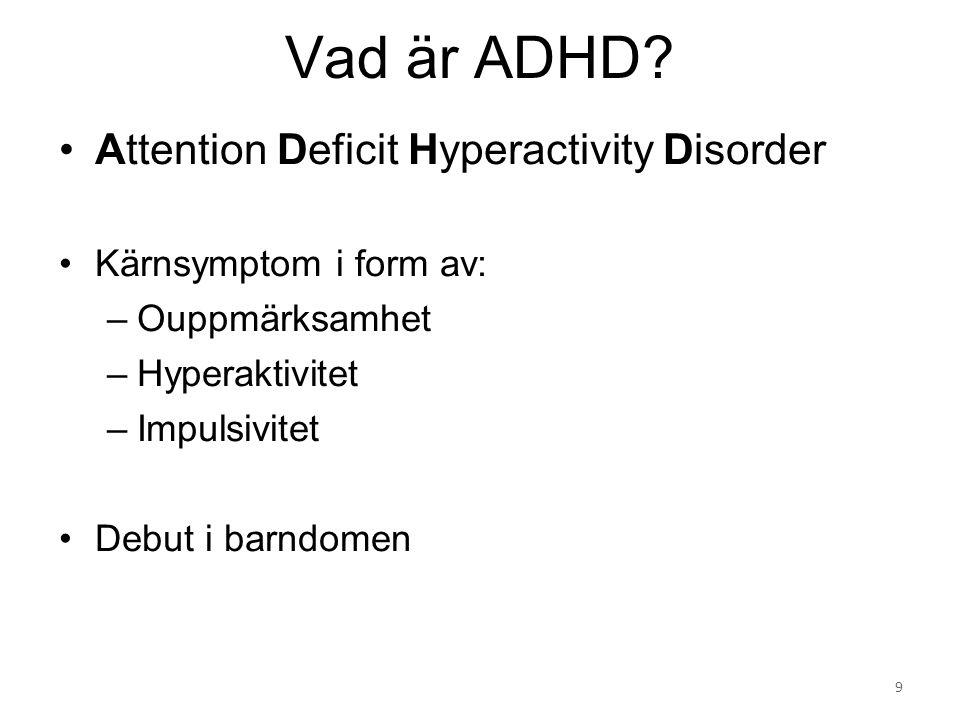Attention Deficit Hyperactivity Disorder Kärnsymptom i form av: –Ouppmärksamhet –Hyperaktivitet –Impulsivitet Debut i barndomen Vad är ADHD? 9