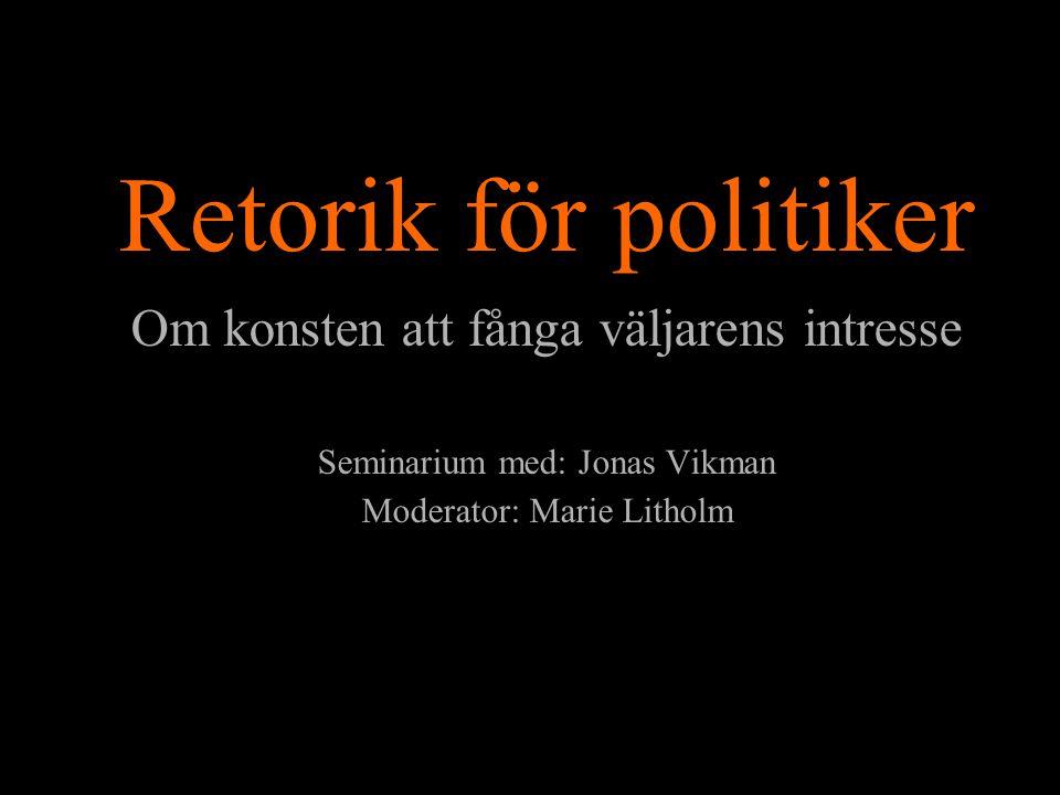 Retorik för politiker Om konsten att fånga väljarens intresse Seminarium med: Jonas Vikman Moderator: Marie Litholm
