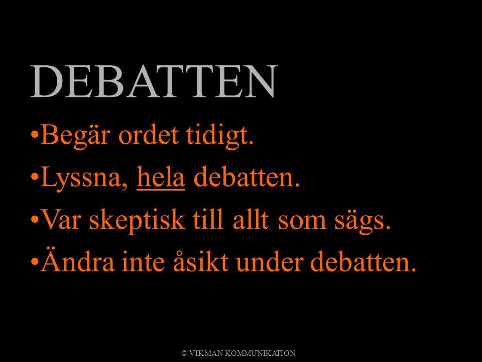 DEBATTEN Begär ordet tidigt. Lyssna, hela debatten. Var skeptisk till allt som sägs. Ändra inte åsikt under debatten. © VIKMAN KOMMUNIKATION