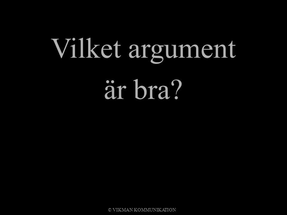 Vilket argument är bra? © VIKMAN KOMMUNIKATION