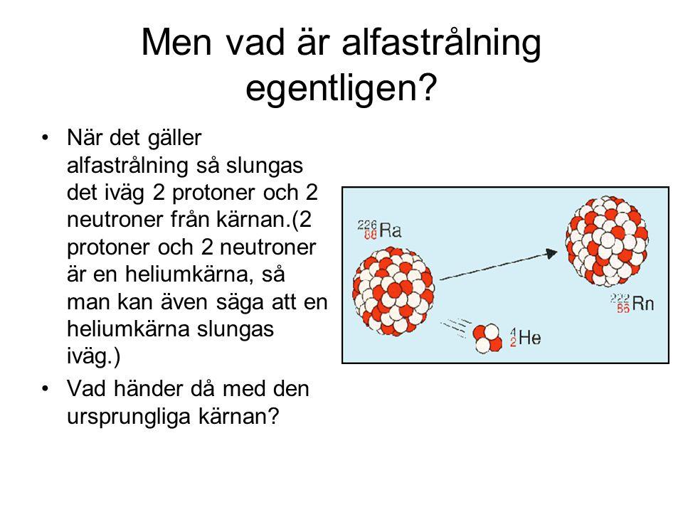 Men vad är alfastrålning egentligen? När det gäller alfastrålning så slungas det iväg 2 protoner och 2 neutroner från kärnan.(2 protoner och 2 neutron