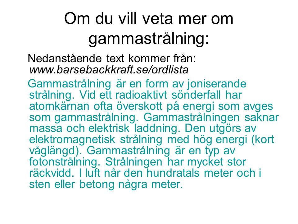 Om du vill veta mer om gammastrålning: Nedanstående text kommer från: www.barsebackkraft.se/ordlista Gammastrålning är en form av joniserande strålnin