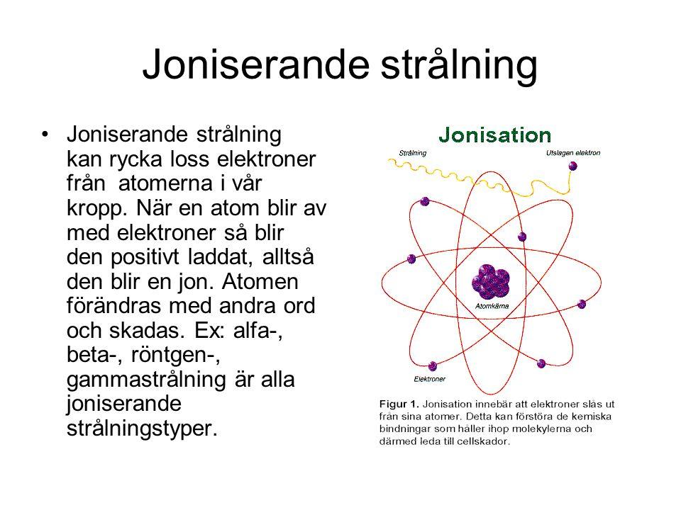 Joniserande strålning Joniserande strålning kan rycka loss elektroner från atomerna i vår kropp. När en atom blir av med elektroner så blir den positi