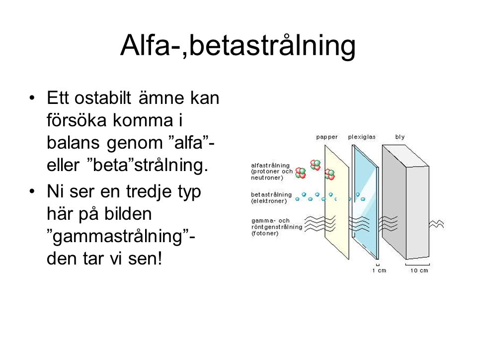 """Alfa-,betastrålning Ett ostabilt ämne kan försöka komma i balans genom """"alfa""""- eller """"beta""""strålning. Ni ser en tredje typ här på bilden """"gammastrålni"""