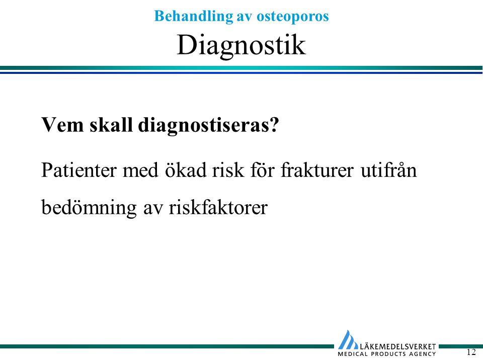 Behandling av osteoporos 12 Diagnostik Vem skall diagnostiseras? Patienter med ökad risk för frakturer utifrån bedömning av riskfaktorer