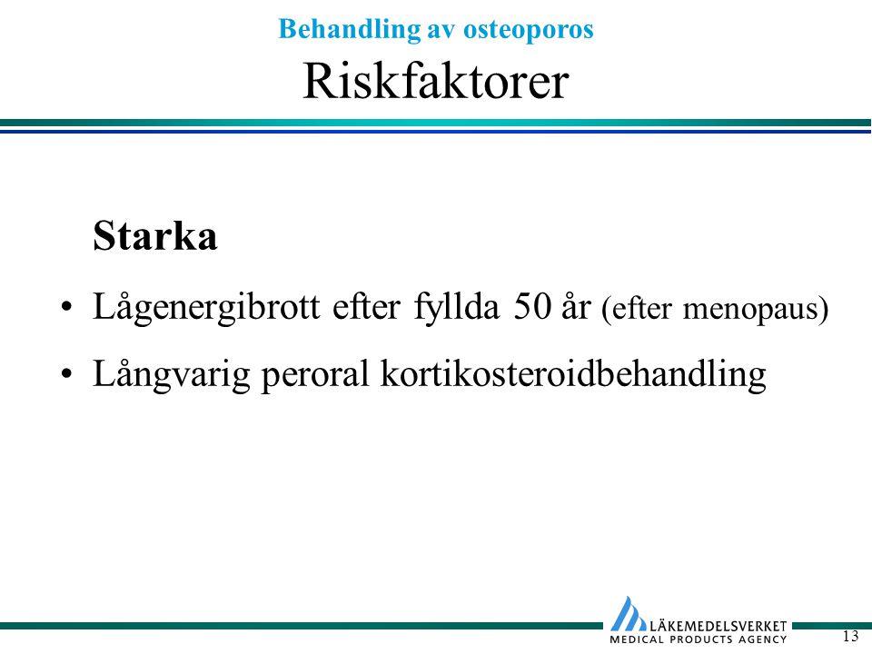 Behandling av osteoporos 13 Riskfaktorer Starka Lågenergibrott efter fyllda 50 år (efter menopaus) Långvarig peroral kortikosteroidbehandling