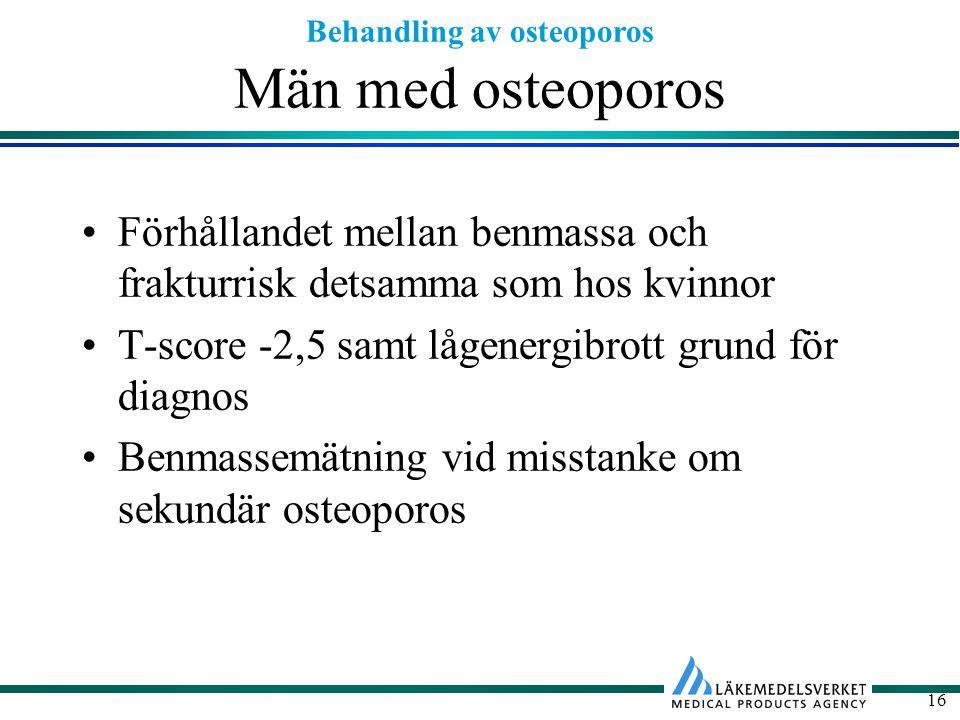Behandling av osteoporos 16 Män med osteoporos Förhållandet mellan benmassa och frakturrisk detsamma som hos kvinnor T-score -2,5 samt lågenergibrott