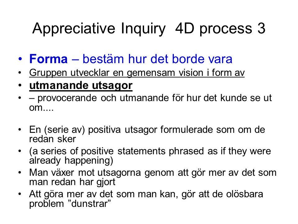 Appreciative Inquiry 4D process 3 Forma – bestäm hur det borde vara Gruppen utvecklar en gemensam vision i form av utmanande utsagor – provocerande oc