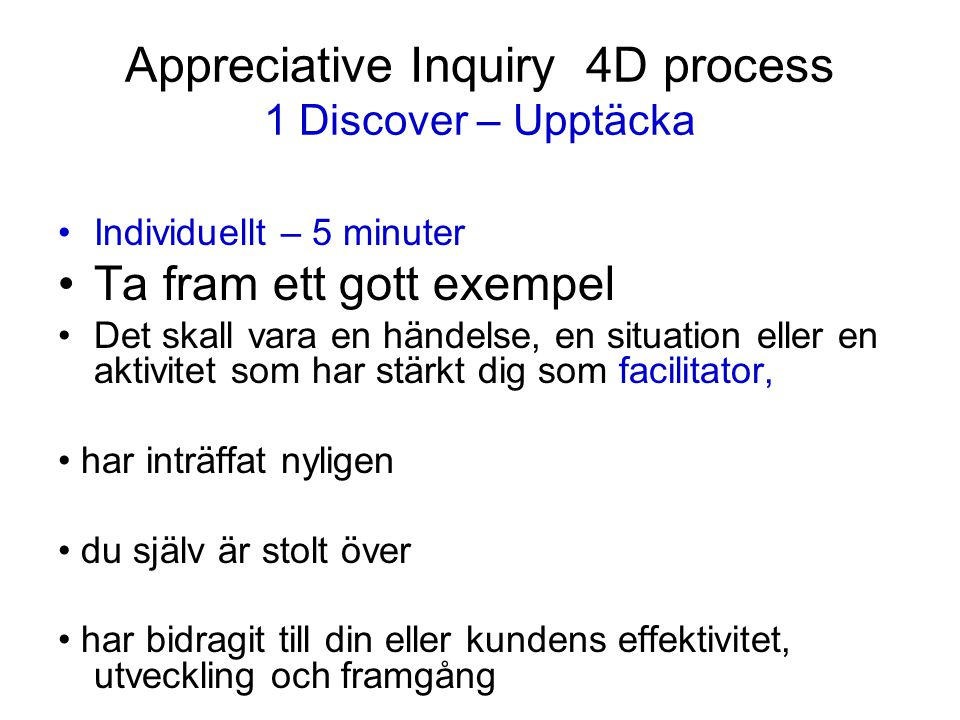 Appreciative Inquiry 4D process 1 Discover – Upptäcka Individuellt – 5 minuter Ta fram ett gott exempel Det skall vara en händelse, en situation eller