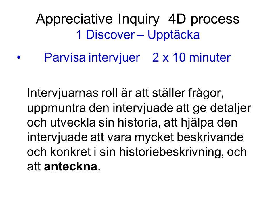 Appreciative Inquiry 4D process 1 Discover – Upptäcka Parvisa intervjuer 2 x 10 minuter Intervjuarnas roll är att ställer frågor, uppmuntra den interv