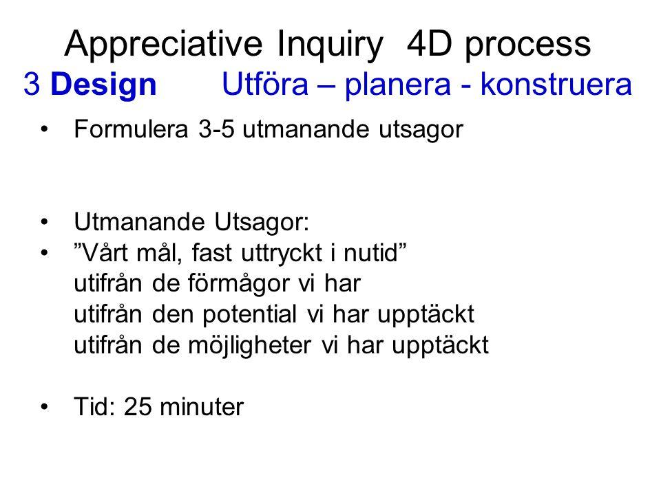 """Appreciative Inquiry 4D process 3 DesignUtföra – planera - konstruera Formulera 3-5 utmanande utsagor Utmanande Utsagor: """"Vårt mål, fast uttryckt i nu"""