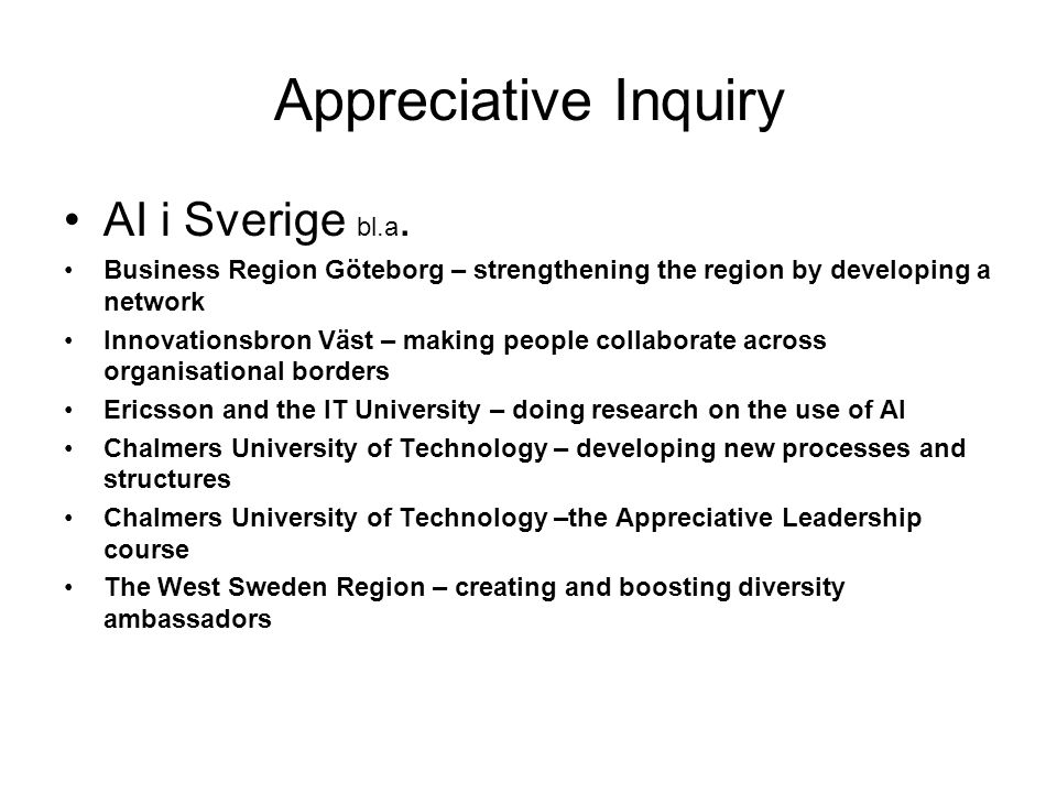 Appreciative Inquiry AI i Sverige bl.a. Business Region Göteborg – strengthening the region by developing a network Innovationsbron Väst – making peop