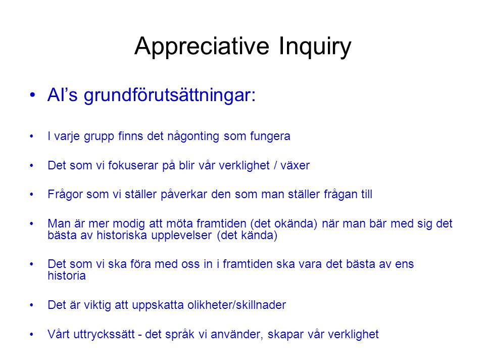 Appreciative Inquiry Problemlösning Upplevt behov – identifiera problemet Analys av orsaker Analys av möjliga lösningar Handlingsplan Grundtes: en organisation är ett problem att lösa Appreciative Inquiry Uppskatta det som redan finns Tänk hur det skulle kunna vara Bestäm hur det borde vara Skapa det som ska bli Grundtes: en organisation är en gåta att omfamna