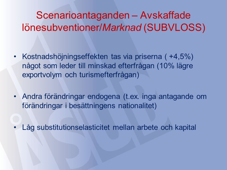 Scenarioantaganden – Avskaffade lönesubventioner/Marknad (SUBVLOSS) Kostnadshöjningseffekten tas via priserna ( +4,5%) något som leder till minskad efterfrågan (10% lägre exportvolym och turismefterfrågan) Andra förändringar endogena (t.ex.