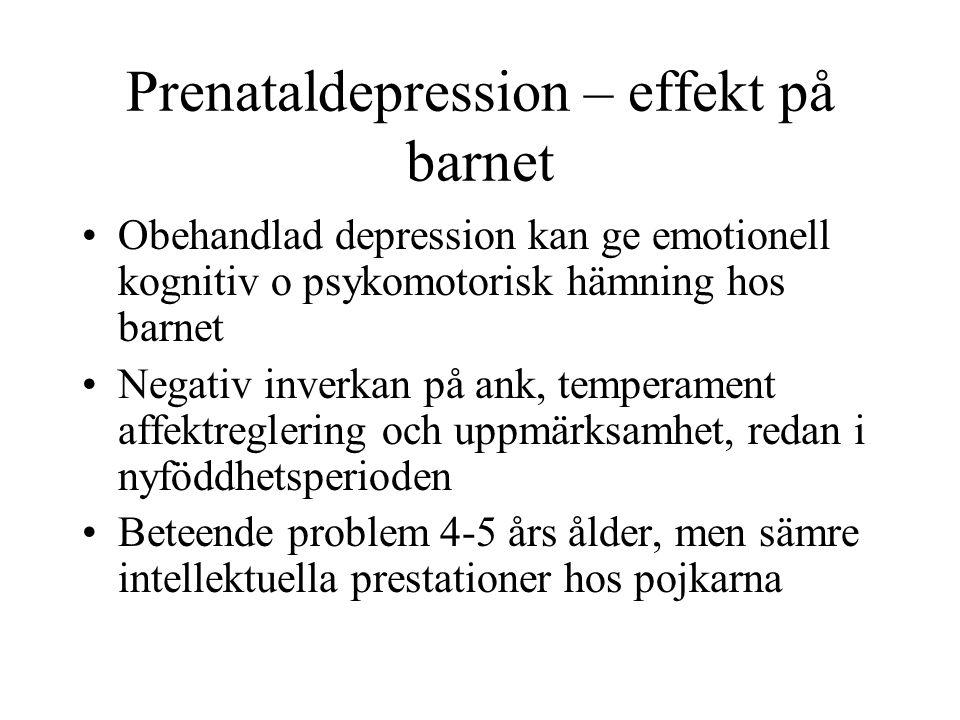 Prenataldepression – effekt på barnet Obehandlad depression kan ge emotionell kognitiv o psykomotorisk hämning hos barnet Negativ inverkan på ank, temperament affektreglering och uppmärksamhet, redan i nyföddhetsperioden Beteende problem 4-5 års ålder, men sämre intellektuella prestationer hos pojkarna