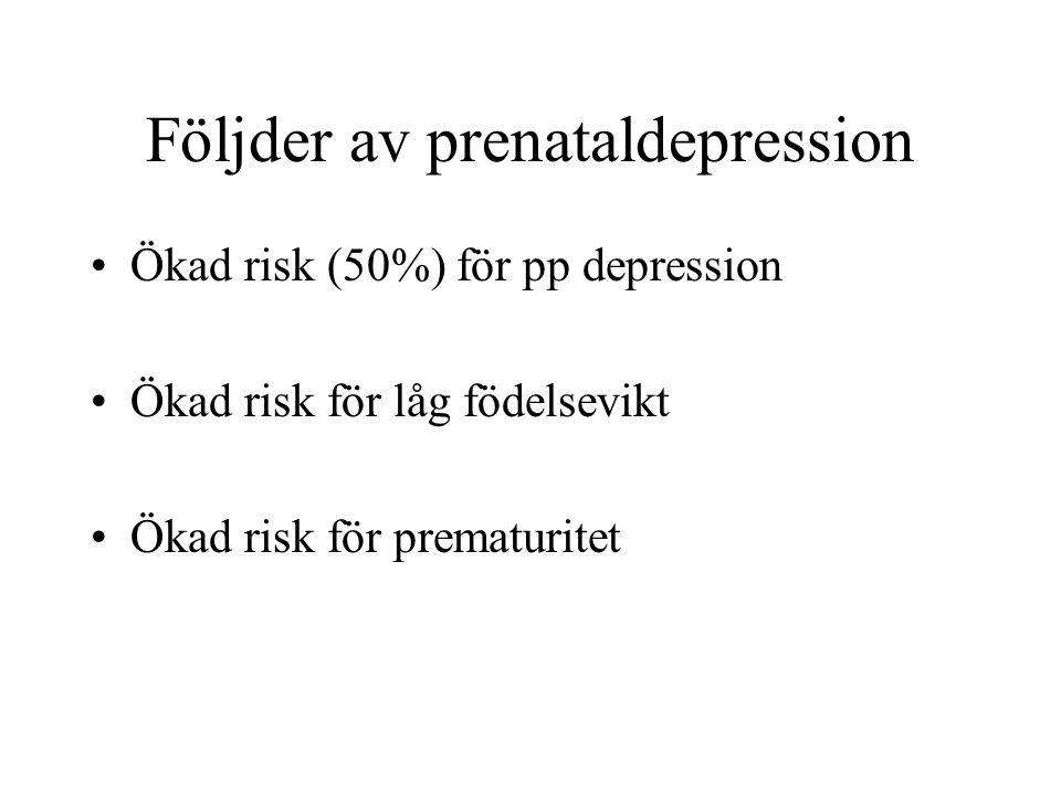 Följder av prenataldepression Ökad risk (50%) för pp depression Ökad risk för låg födelsevikt Ökad risk för prematuritet