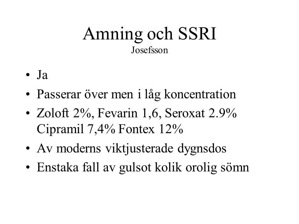 Amning och SSRI Josefsson Ja Passerar över men i låg koncentration Zoloft 2%, Fevarin 1,6, Seroxat 2.9% Cipramil 7,4% Fontex 12% Av moderns viktjusterade dygnsdos Enstaka fall av gulsot kolik orolig sömn
