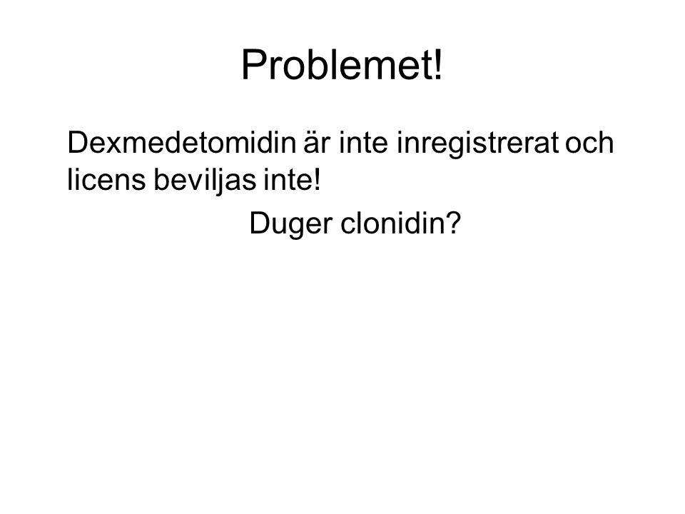 Problemet! Dexmedetomidin är inte inregistrerat och licens beviljas inte! Duger clonidin?