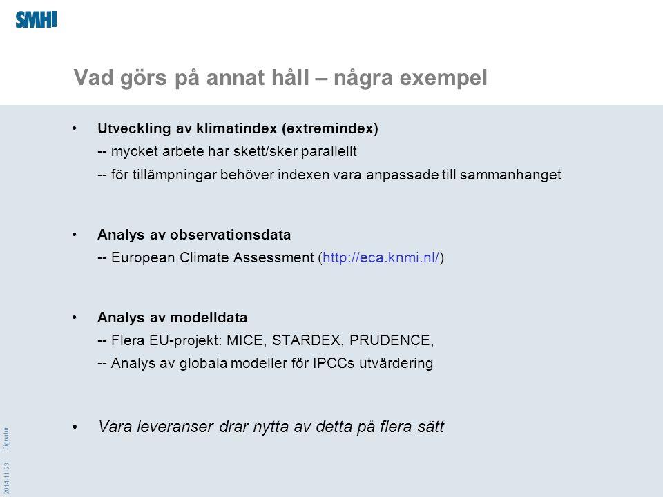 2014-11-23 Signatur Vad görs på annat håll – några exempel Utveckling av klimatindex (extremindex) -- mycket arbete har skett/sker parallellt -- för tillämpningar behöver indexen vara anpassade till sammanhanget Analys av observationsdata -- European Climate Assessment (http://eca.knmi.nl/) Analys av modelldata -- Flera EU-projekt: MICE, STARDEX, PRUDENCE, -- Analys av globala modeller för IPCCs utvärdering Våra leveranser drar nytta av detta på flera sätt