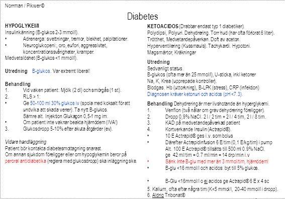 Norrman / Pikwer © Diabetes NYDEBUTERAD DIABETES MELLITUS (Diagnos) fP-glucos > 7.0 (minst två förhöjda värden vid 2 separata tillfällen) P-glucos > 11.1 (med diabetessymptom eller minst 2 förhöjda) Typ 1Typ 2 Klinik 50 år Snabbt insjuknandeSuccessivt insjuknande Påtagliga symptomRinga symptom Viktnedgång / Normal vikt Övervikt.