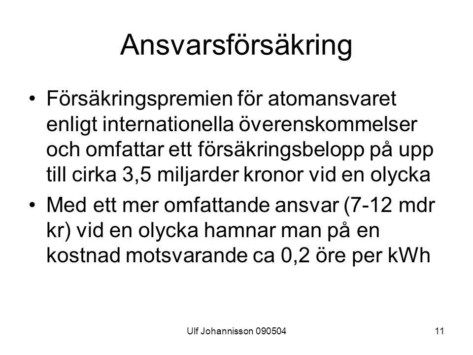 Ulf Johannisson 09050411 Ansvarsförsäkring Försäkringspremien för atomansvaret enligt internationella överenskommelser och omfattar ett försäkringsbelopp på upp till cirka 3,5 miljarder kronor vid en olycka Med ett mer omfattande ansvar (7-12 mdr kr) vid en olycka hamnar man på en kostnad motsvarande ca 0,2 öre per kWh