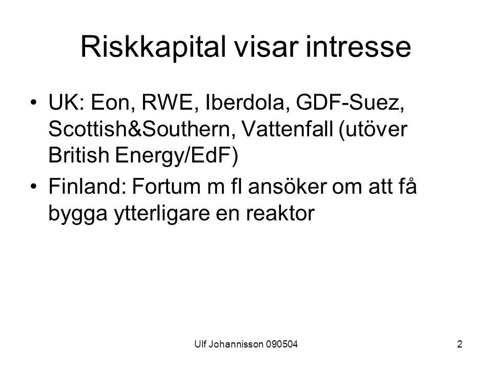 Ulf Johannisson 0905042 Riskkapital visar intresse UK: Eon, RWE, Iberdola, GDF-Suez, Scottish&Southern, Vattenfall (utöver British Energy/EdF) Finland: Fortum m fl ansöker om att få bygga ytterligare en reaktor