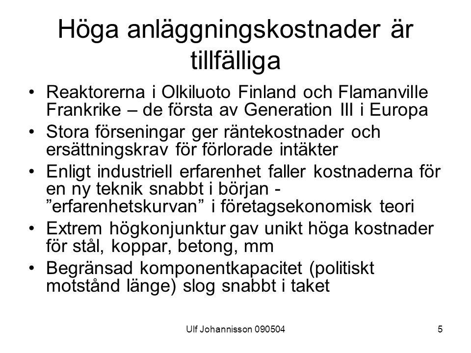 Ulf Johannisson 0905045 Höga anläggningskostnader är tillfälliga Reaktorerna i Olkiluoto Finland och Flamanville Frankrike – de första av Generation III i Europa Stora förseningar ger räntekostnader och ersättningskrav för förlorade intäkter Enligt industriell erfarenhet faller kostnaderna för en ny teknik snabbt i början - erfarenhetskurvan i företagsekonomisk teori Extrem högkonjunktur gav unikt höga kostnader för stål, koppar, betong, mm Begränsad komponentkapacitet (politiskt motstånd länge) slog snabbt i taket