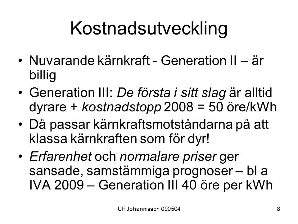 Ulf Johannisson 0905048 Kostnadsutveckling Nuvarande kärnkraft - Generation II – är billig Generation III: De första i sitt slag är alltid dyrare + kostnadstopp 2008 = 50 öre/kWh Då passar kärnkraftsmotståndarna på att klassa kärnkraften som för dyr.