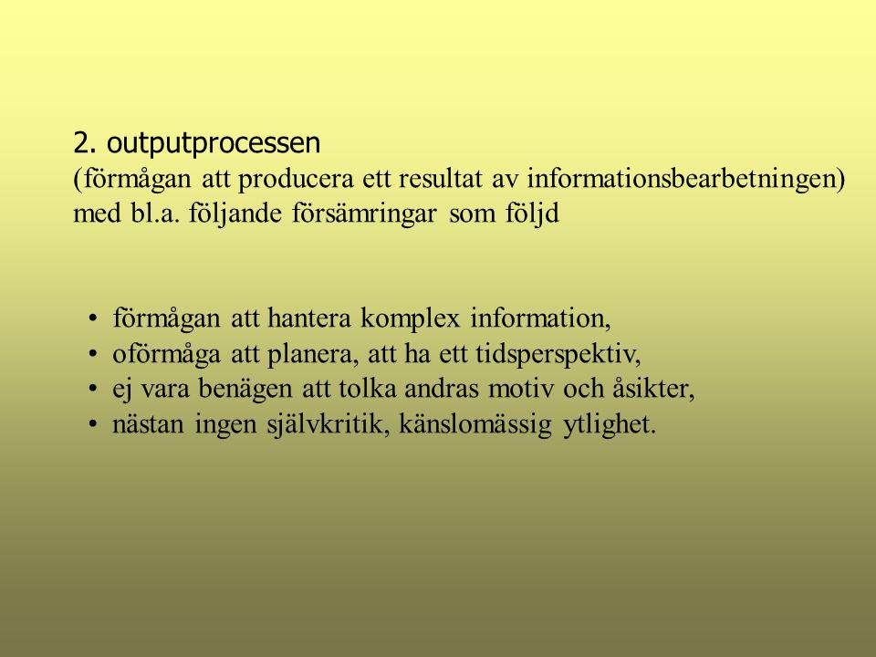 2. outputprocessen (förmågan att producera ett resultat av informationsbearbetningen) med bl.a. följande försämringar som följd förmågan att hantera k