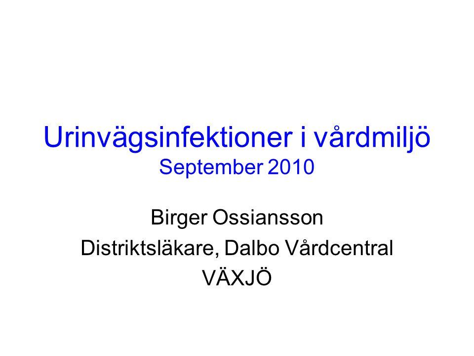 Urinvägsinfektioner i vårdmiljö September 2010 Birger Ossiansson Distriktsläkare, Dalbo Vårdcentral VÄXJÖ