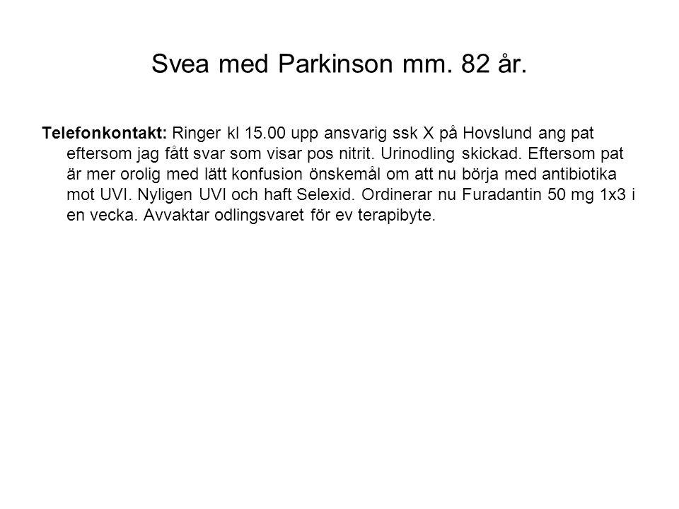 Svea med Parkinson mm. 82 år. Telefonkontakt: Ringer kl 15.00 upp ansvarig ssk X på Hovslund ang pat eftersom jag fått svar som visar pos nitrit. Urin