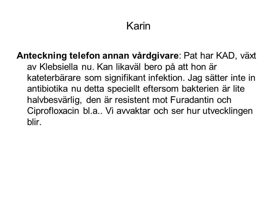 Karin Anteckning telefon annan vårdgivare: Pat har KAD, växt av Klebsiella nu. Kan likaväl bero på att hon är kateterbärare som signifikant infektion.
