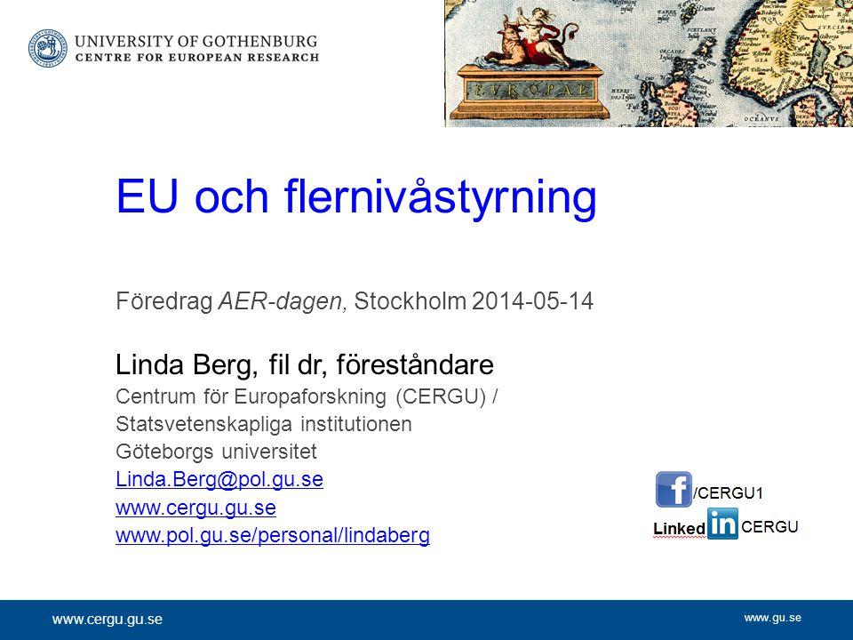 www.gu.se Föredrag AER-dagen, Stockholm 2014-05-14 Linda Berg, fil dr, föreståndare Centrum för Europaforskning (CERGU) / Statsvetenskapliga institutionen Göteborgs universitet Linda.Berg@pol.gu.se www.cergu.gu.se www.pol.gu.se/personal/lindaberg EU och flernivåstyrning www.cergu.gu.se