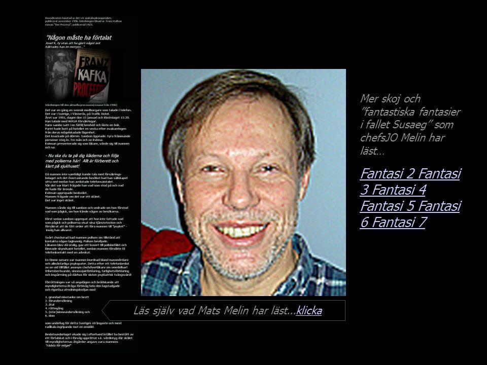 Mer skoj och fantastiska fantasier i fallet Susaeg som chefsJO Melin har läst… Fantasi 2 Fantasi 3 Fantasi 4 Fantasi 5 Fantasi 6 Läs själv vad Mats Melin har läst...klickaklicka