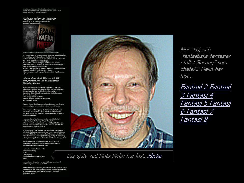 Mer skoj och fantastiska fantasier i fallet Susaeg som chefsJO Melin har läst… Fantasi 2 Fantasi 3 Fantasi 4 Fantasi 5 Fantasi 6 Fantasi 7 Läs själv vad Mats Melin har läst...klickaklicka