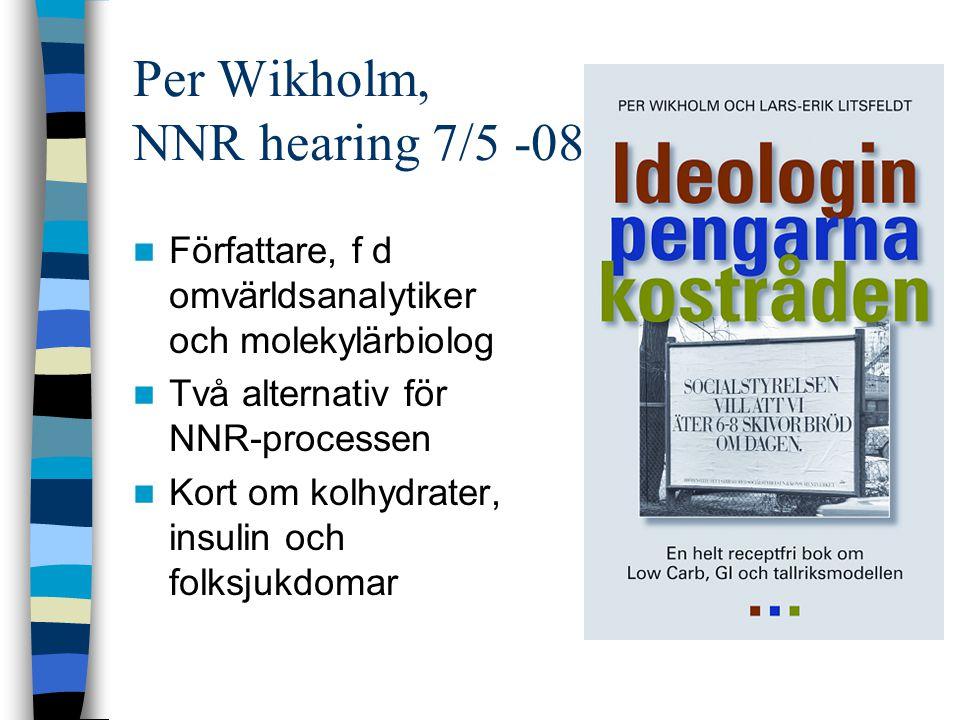 Per Wikholm, NNR hearing 7/5 -08 Författare, f d omvärldsanalytiker och molekylärbiolog Två alternativ för NNR-processen Kort om kolhydrater, insulin och folksjukdomar