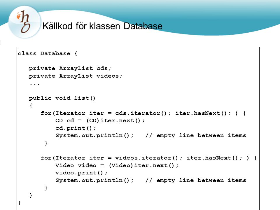 Källkod för klassen Database class Database { private ArrayList cds ; private ArrayList videos ;...