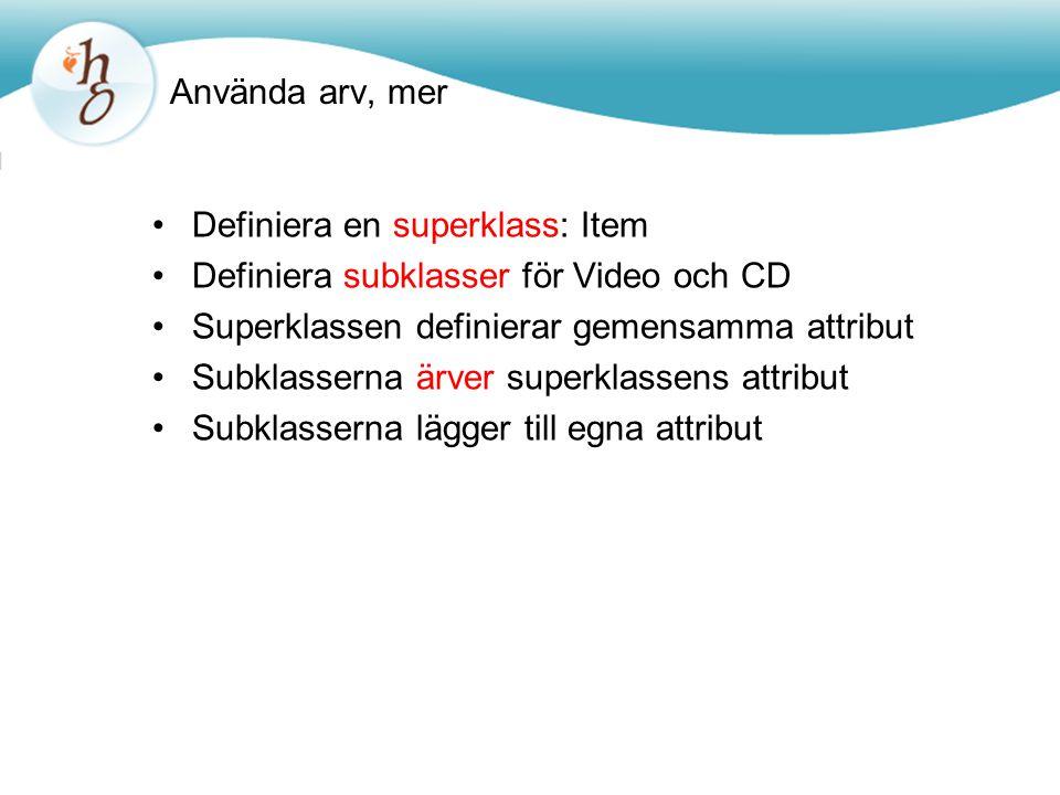 Använda arv, mer Definiera en superklass: Item Definiera subklasser för Video och CD Superklassen definierar gemensamma attribut Subklasserna ärver superklassens attribut Subklasserna lägger till egna attribut