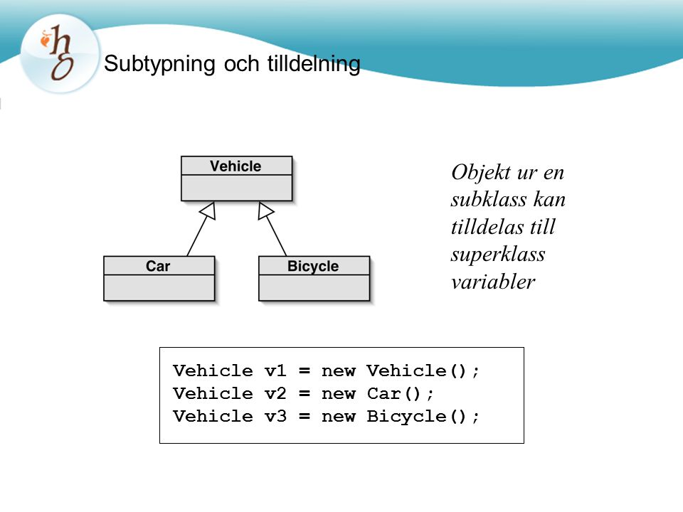 Subtypning och tilldelning Vehicle v1 = new Vehicle();Vehicle v2 = new Car();Vehicle v3 = new Bicycle(); Objekt ur en subklass kan tilldelas till superklass variabler