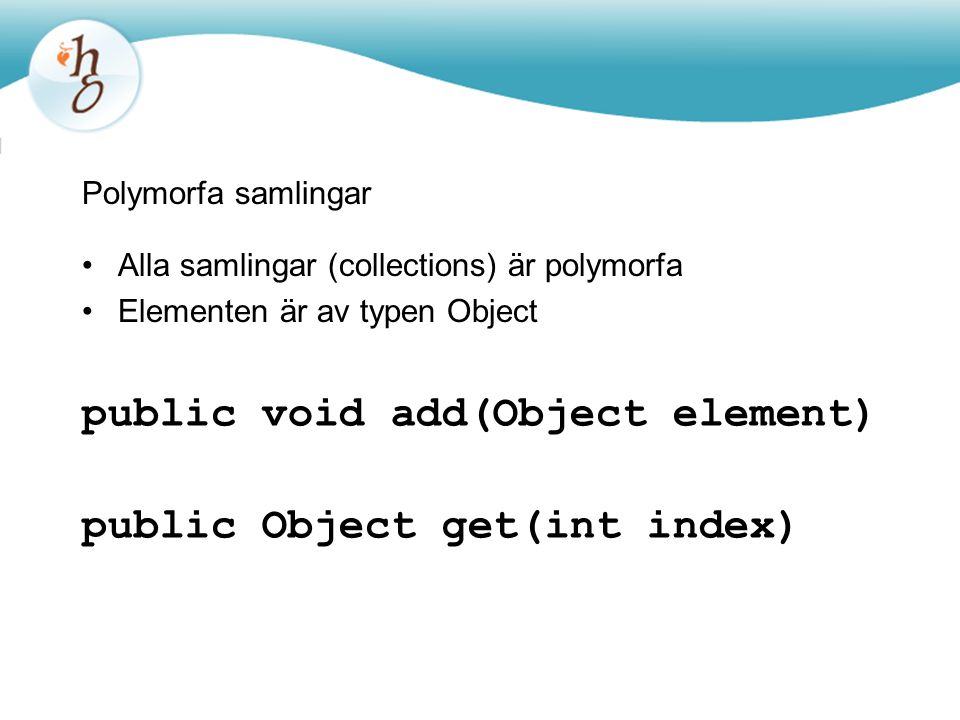 Polymorfa samlingar Alla samlingar (collections) är polymorfa Elementen är av typen Object public void add(Object element) public Object get(int index)
