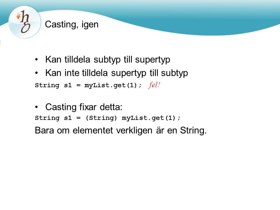 Casting, igen Kan tilldela subtyp till supertyp Kan inte tilldela supertyp till subtyp String s1 = myList.get(1); fel.