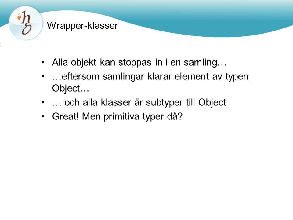 Wrapper-klasser Alla objekt kan stoppas in i en samling… …eftersom samlingar klarar element av typen Object… … och alla klasser är subtyper till Object Great.