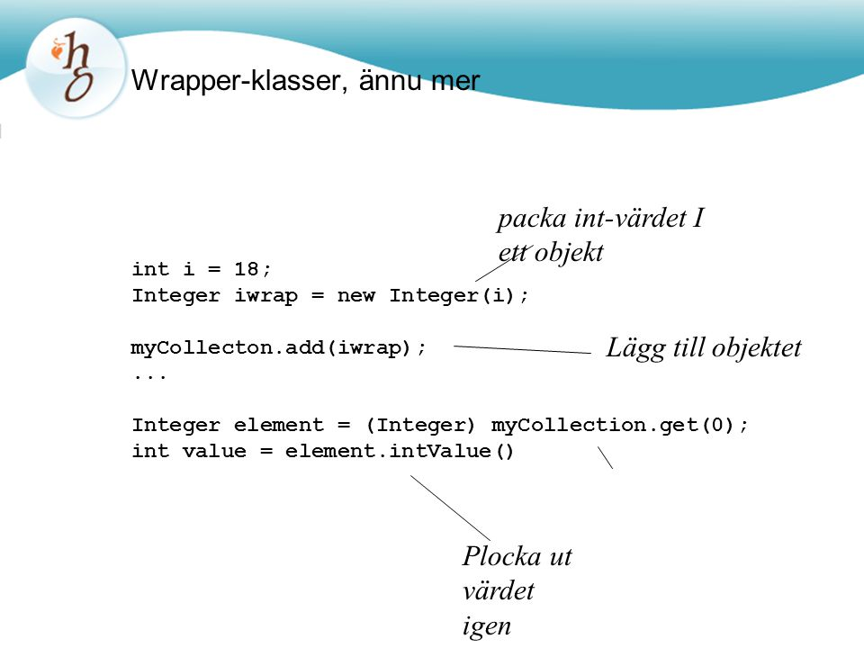 Wrapper-klasser, ännu mer int i = 18; Integer iwrap = new Integer(i); myCollecton.add(iwrap);...